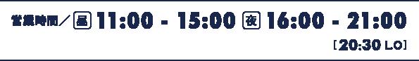営業時間 昼11:00~15:00 夜16:00~21:00 [土日祝 11:00~21:00 / 20:30 L.O]