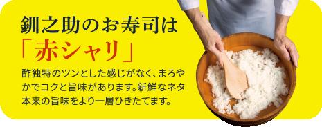 釧之助のお寿司は「赤シャリ」 酢独特のツンとした感じがなく、まろやかでコクと旨味があります。新鮮なネタ本来の旨味をより一層ひきたてます。